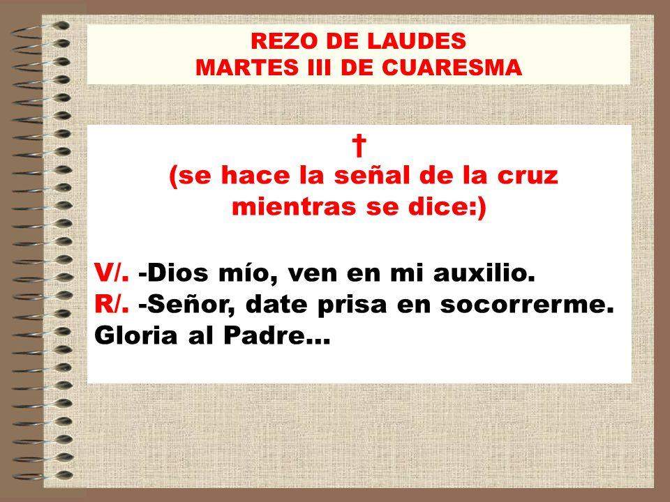 REZO DE LAUDES MARTES III DE CUARESMA (se hace la señal de la cruz mientras se dice:) V/. -Dios mío, ven en mi auxilio. R/. -Señor, date prisa en soco