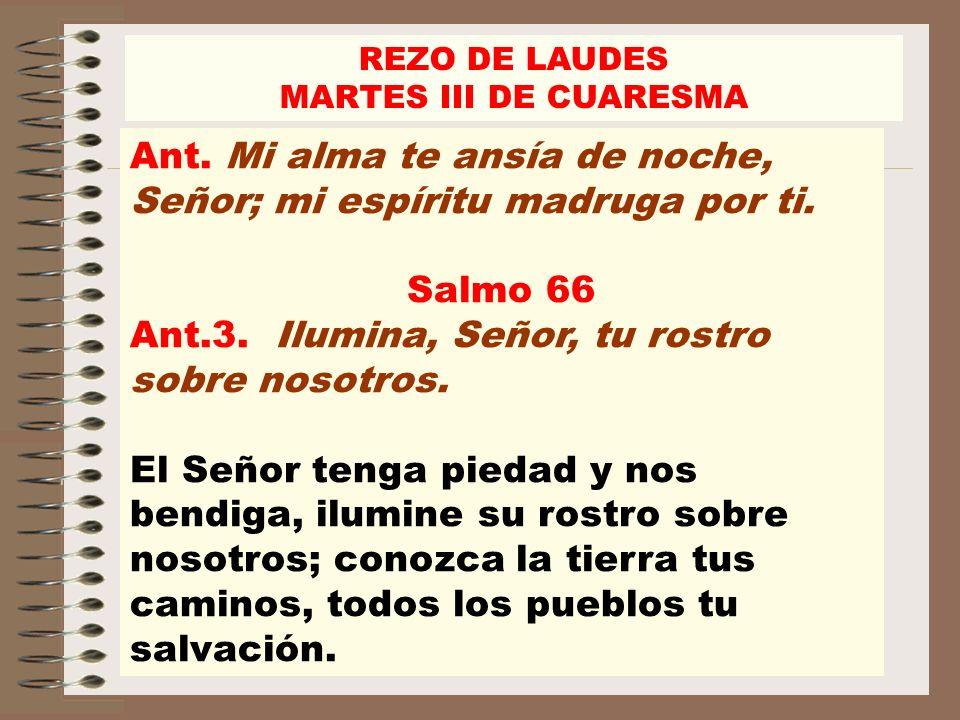 REZO DE LAUDES MARTES III DE CUARESMA Ant. Mi alma te ansía de noche, Señor; mi espíritu madruga por ti. Salmo 66 Ant.3. Ilumina, Señor, tu rostro sob