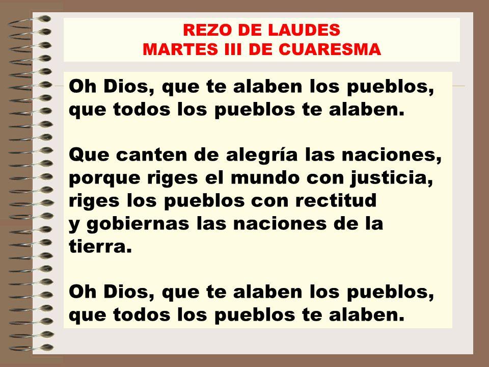 REZO DE LAUDES MARTES III DE CUARESMA Oh Dios, que te alaben los pueblos, que todos los pueblos te alaben. Que canten de alegría las naciones, porque