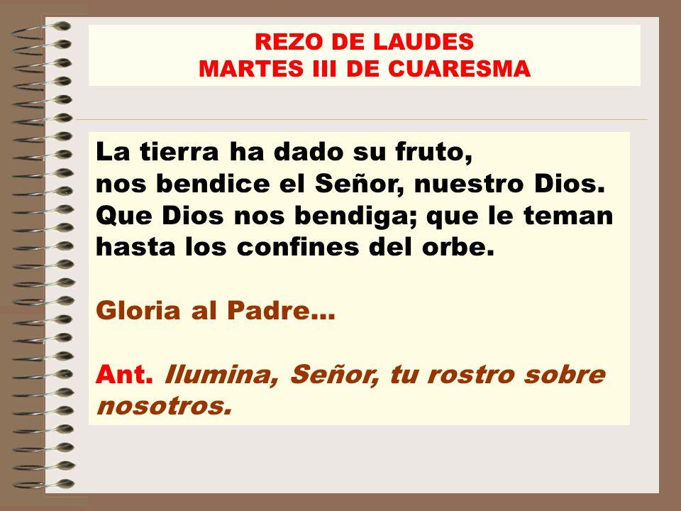 REZO DE LAUDES MARTES III DE CUARESMA La tierra ha dado su fruto, nos bendice el Señor, nuestro Dios. Que Dios nos bendiga; que le teman hasta los con