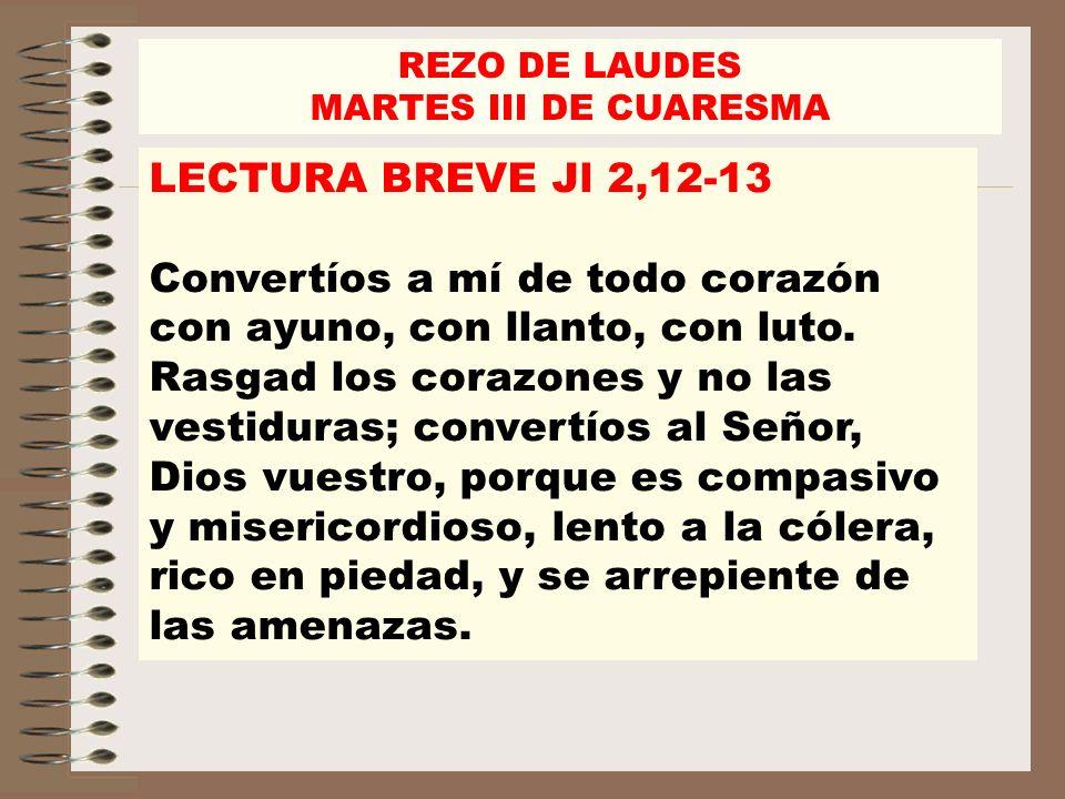 REZO DE LAUDES MARTES III DE CUARESMA LECTURA BREVE Jl 2,12-13 Convertíos a mí de todo corazón con ayuno, con llanto, con luto. Rasgad los corazones y