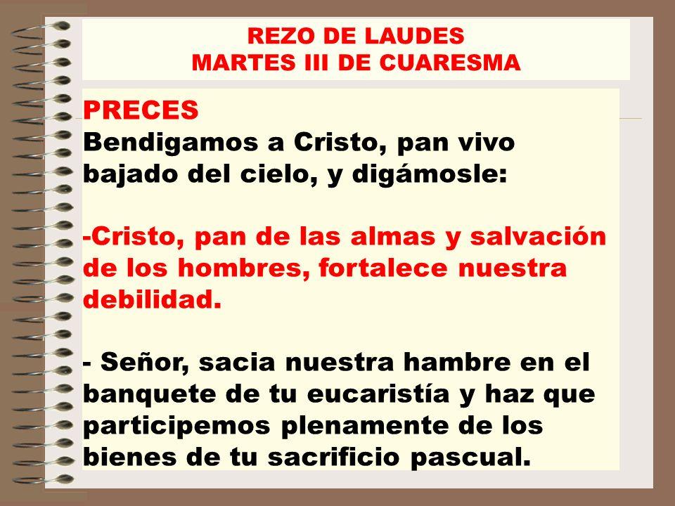 REZO DE LAUDES MARTES III DE CUARESMA PRECES Bendigamos a Cristo, pan vivo bajado del cielo, y digámosle: -Cristo, pan de las almas y salvación de los