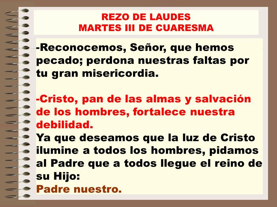 REZO DE LAUDES MARTES III DE CUARESMA -Reconocemos, Señor, que hemos pecado; perdona nuestras faltas por tu gran misericordia. -Cristo, pan de las alm