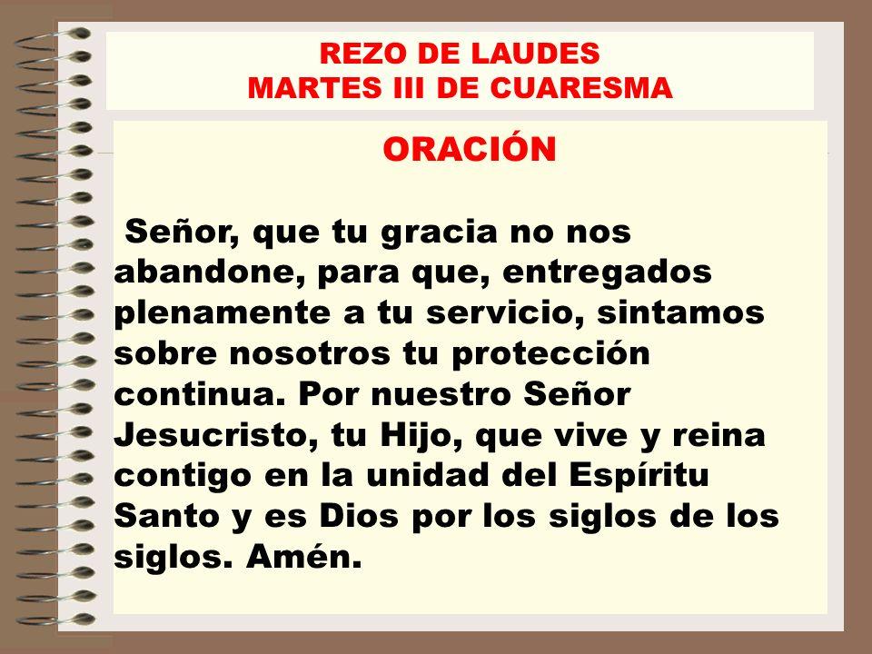 REZO DE LAUDES MARTES III DE CUARESMA ORACIÓN Señor, que tu gracia no nos abandone, para que, entregados plenamente a tu servicio, sintamos sobre noso