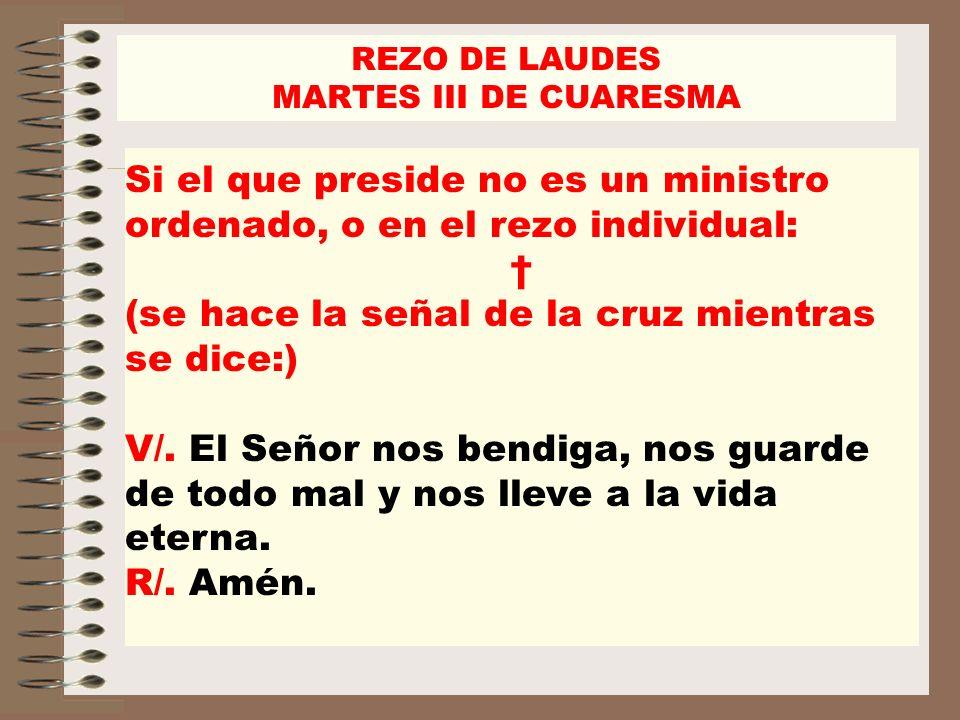 REZO DE LAUDES MARTES III DE CUARESMA Si el que preside no es un ministro ordenado, o en el rezo individual: (se hace la señal de la cruz mientras se