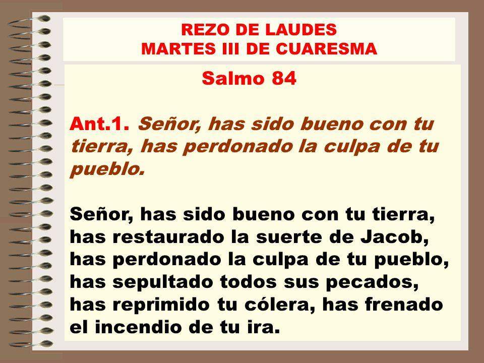 REZO DE LAUDES MARTES III DE CUARESMA Salmo 84 Ant.1. Señor, has sido bueno con tu tierra, has perdonado la culpa de tu pueblo. Señor, has sido bueno