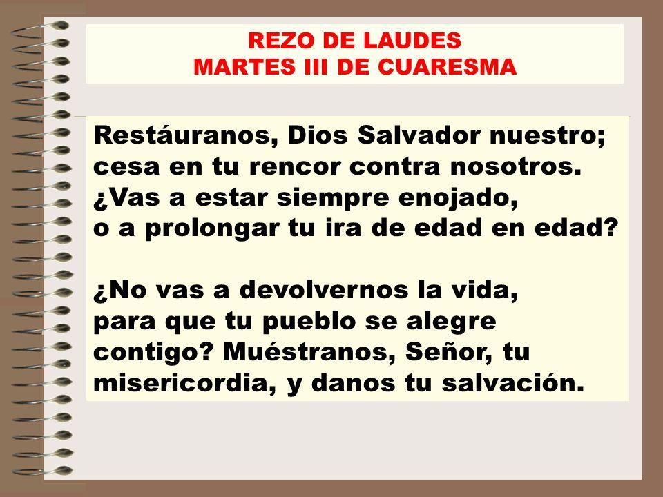 REZO DE LAUDES MARTES III DE CUARESMA Restáuranos, Dios Salvador nuestro; cesa en tu rencor contra nosotros. ¿Vas a estar siempre enojado, o a prolong