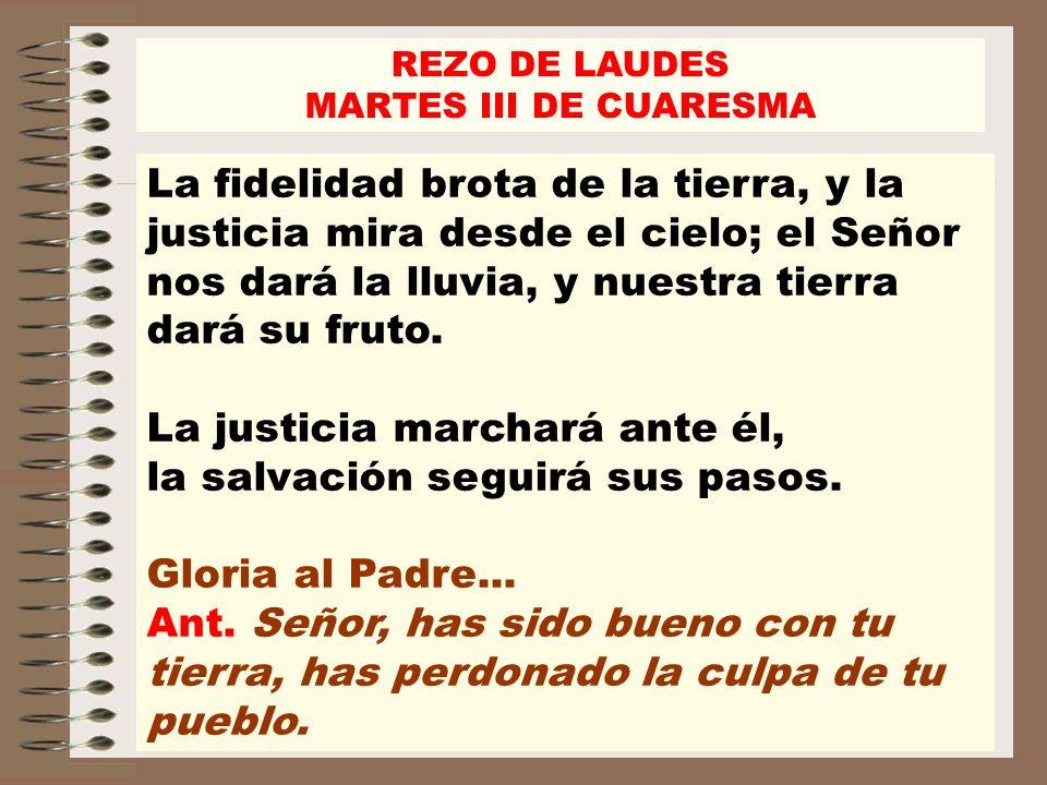 REZO DE LAUDES MARTES III DE CUARESMA La fidelidad brota de la tierra, y la justicia mira desde el cielo; el Señor nos dará la lluvia, y nuestra tierr