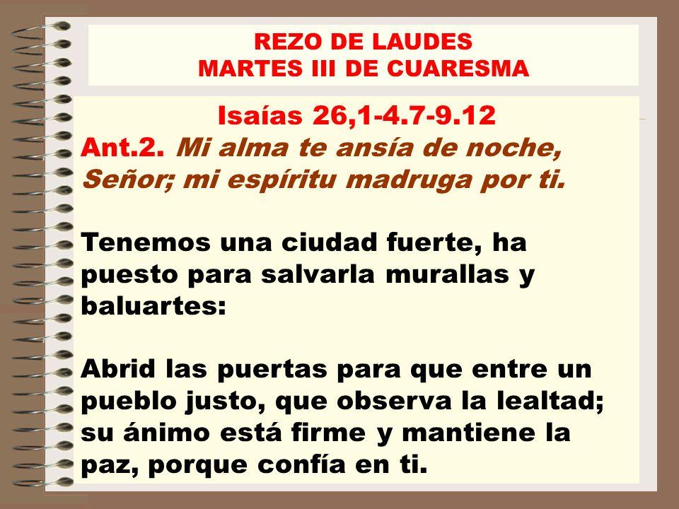 REZO DE LAUDES MARTES III DE CUARESMA Isaías 26,1-4.7-9.12 Ant.2. Mi alma te ansía de noche, Señor; mi espíritu madruga por ti. Tenemos una ciudad fue