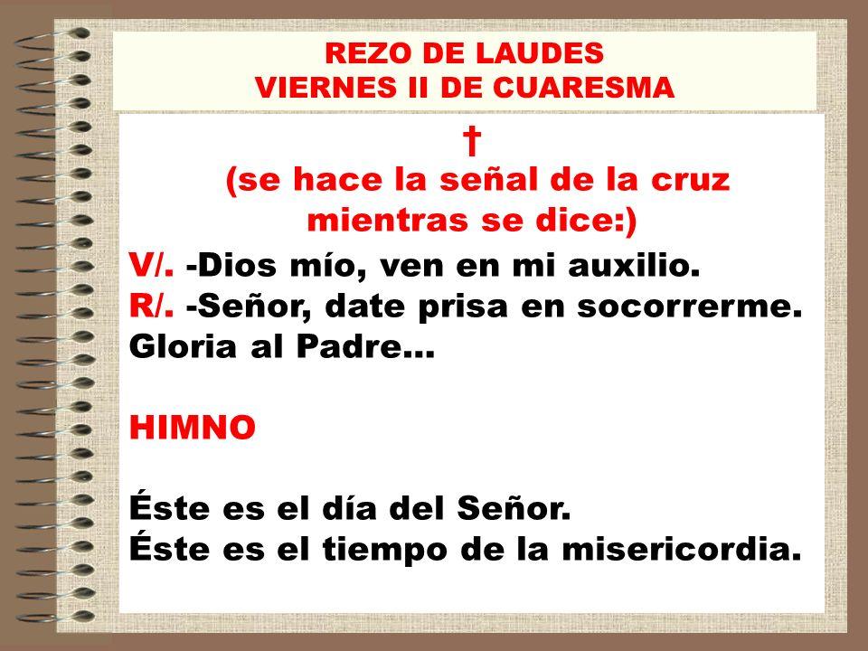 REZO DE LAUDES VIERNES II DE CUARESMA (se hace la señal de la cruz mientras se dice:) V/. -Dios mío, ven en mi auxilio. R/. -Señor, date prisa en soco