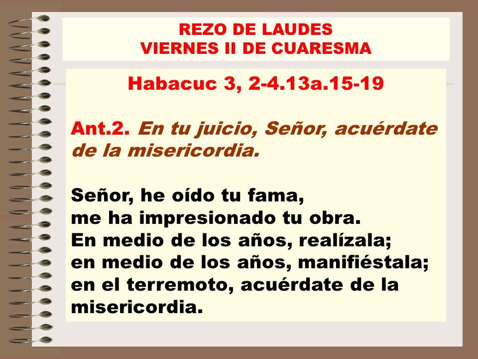 Habacuc 3, 2-4.13a.15-19 Ant.2. En tu juicio, Señor, acuérdate de la misericordia. Señor, he oído tu fama, me ha impresionado tu obra. En medio de los