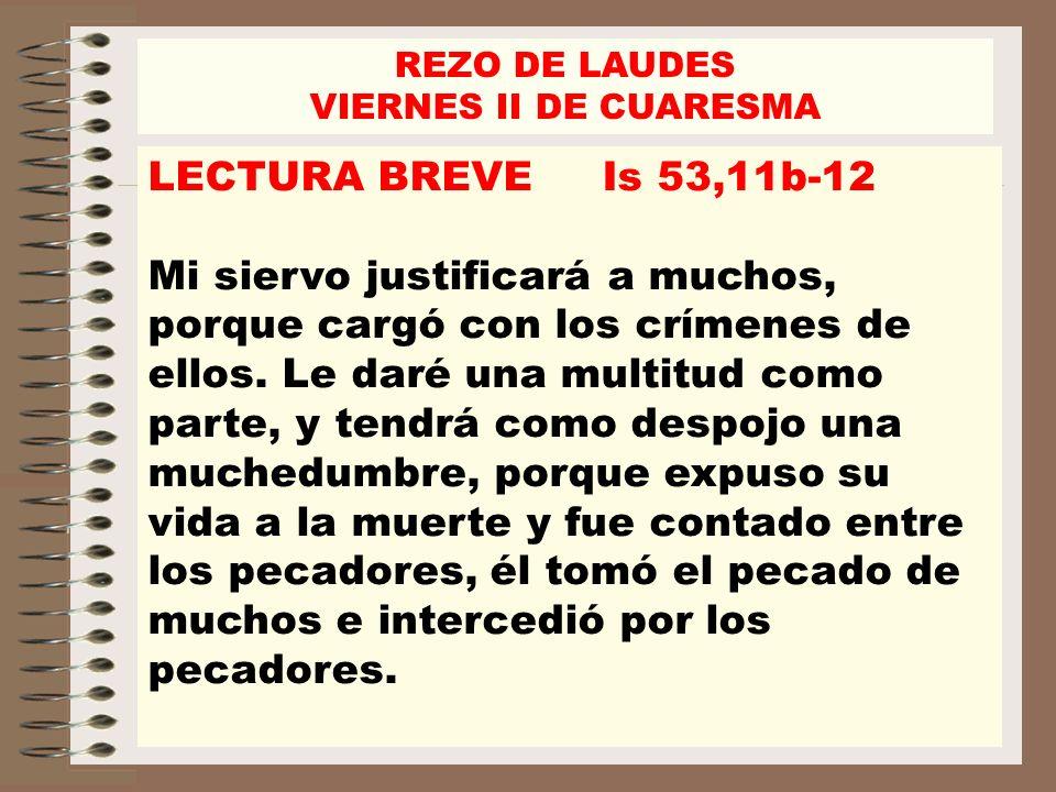REZO DE LAUDES VIERNES II DE CUARESMA LECTURA BREVE Is 53,11b-12 Mi siervo justificará a muchos, porque cargó con los crímenes de ellos. Le daré una m
