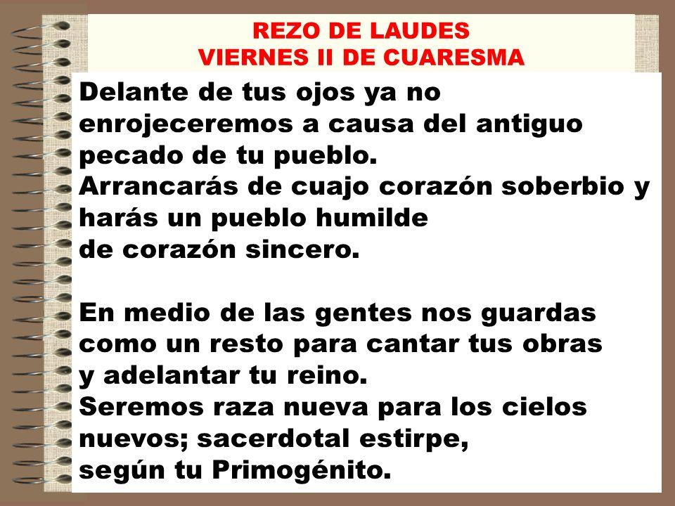REZO DE LAUDES VIERNES II DE CUARESMA Caerán los opresores y exultarán los siervos; los hijos del oprobio serán tus herederos.