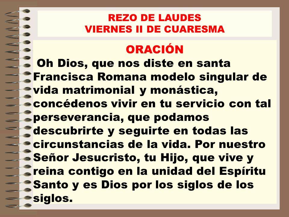 ORACIÓN Oh Dios, que nos diste en santa Francisca Romana modelo singular de vida matrimonial y monástica, concédenos vivir en tu servicio con tal pers