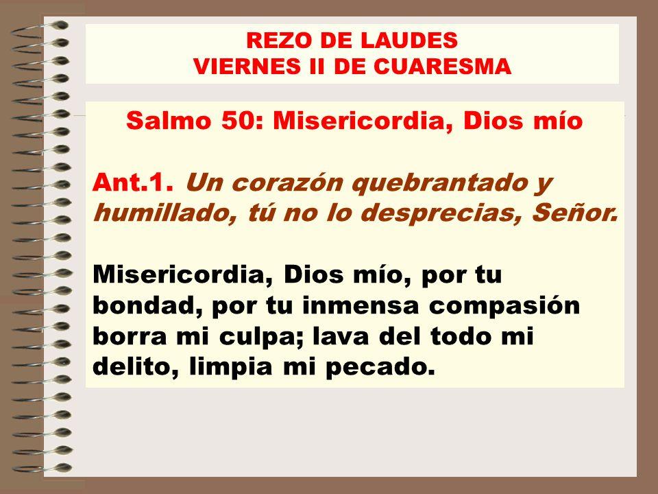 Salmo 50: Misericordia, Dios mío Ant.1. Un corazón quebrantado y humillado, tú no lo desprecias, Señor. Misericordia, Dios mío, por tu bondad, por tu