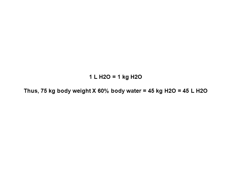 1 L H2O = 1 kg H2O Thus, 75 kg body weight X 60% body water = 45 kg H2O = 45 L H2O