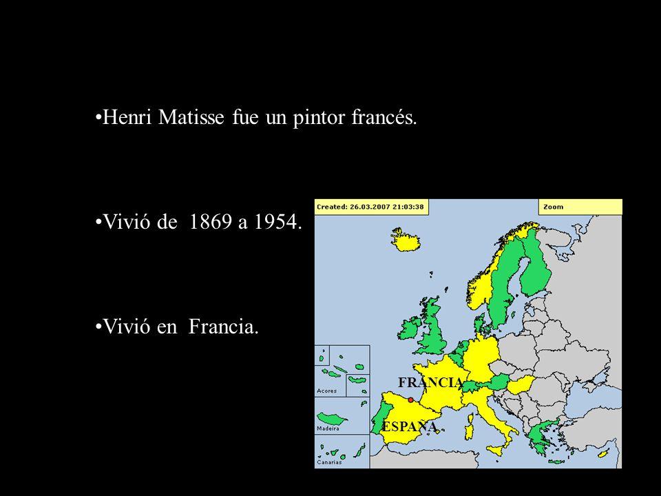 Henri Matisse fue un pintor francés. Vivió de 1869 a 1954. Vivió en Francia. FRANCIA ESPAÑA