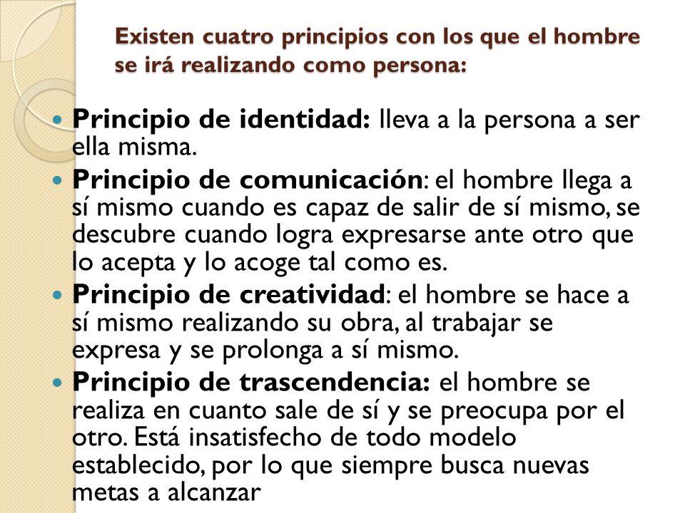 Existen cuatro principios con los que el hombre se irá realizando como persona: Principio de identidad: lleva a la persona a ser ella misma. Principio