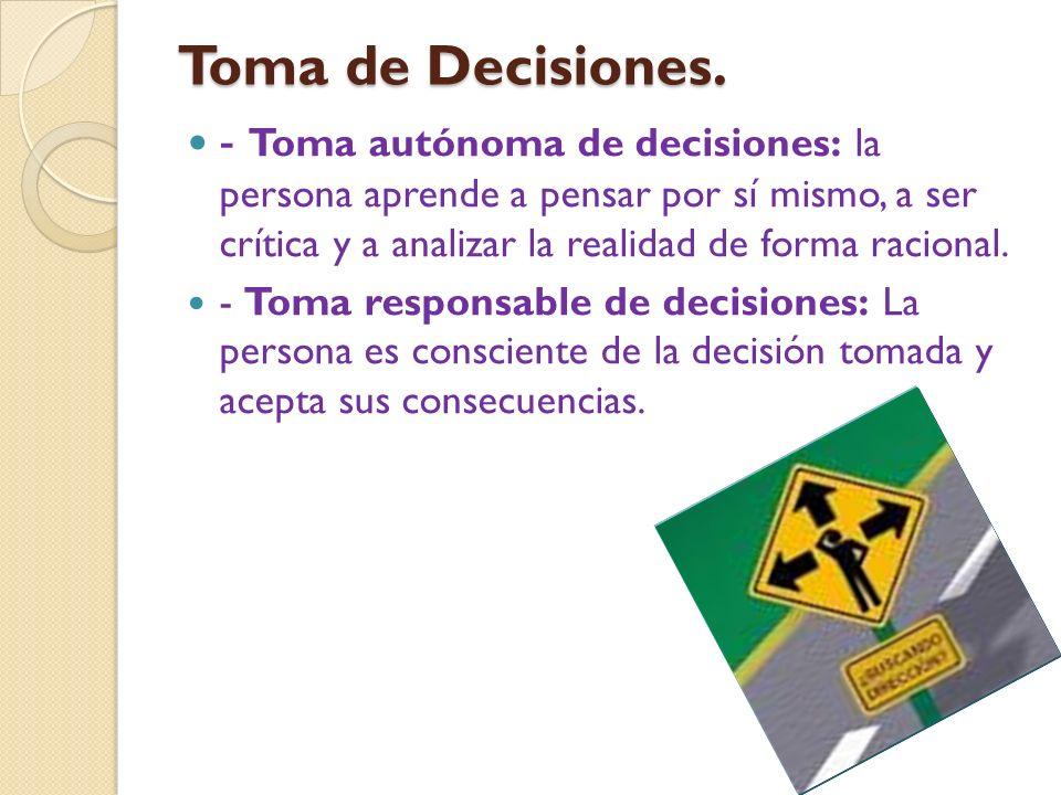 Toma de Decisiones. - Toma autónoma de decisiones: la persona aprende a pensar por sí mismo, a ser crítica y a analizar la realidad de forma racional.