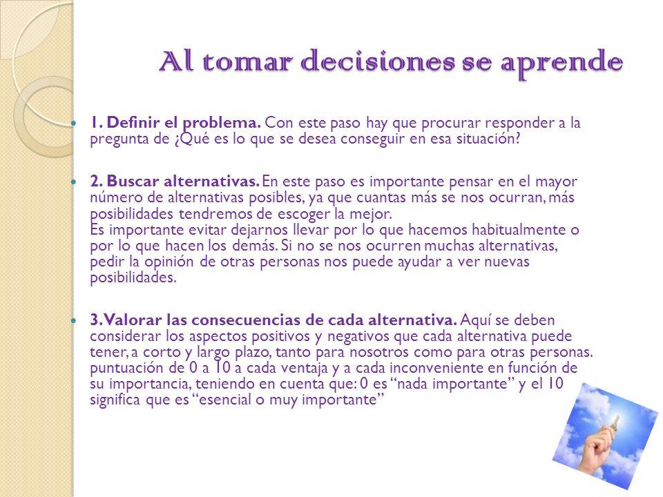 Al tomar decisiones se aprende Al tomar decisiones se aprende 1. Definir el problema. Con este paso hay que procurar responder a la pregunta de ¿Qué e