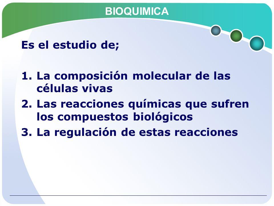 BIOQUIMICA Es el estudio de; 1.La composición molecular de las células vivas 2.Las reacciones químicas que sufren los compuestos biológicos 3.La regul