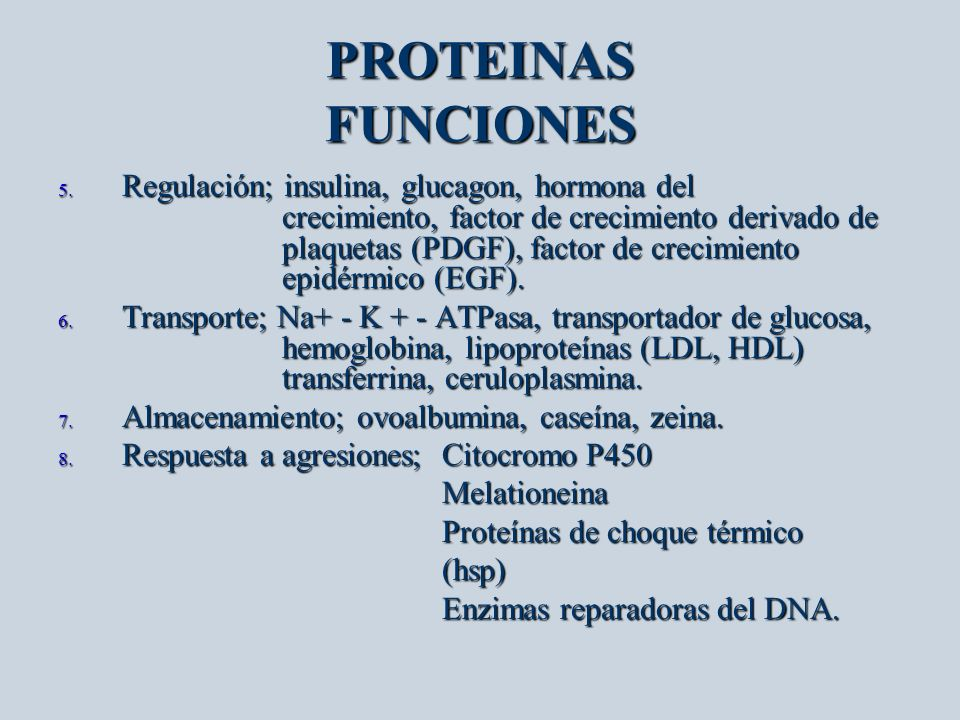 PROTEINAS FUNCIONES 5. Regulación; insulina, glucagon, hormona del crecimiento, factor de crecimiento derivado de plaquetas (PDGF), factor de crecimie