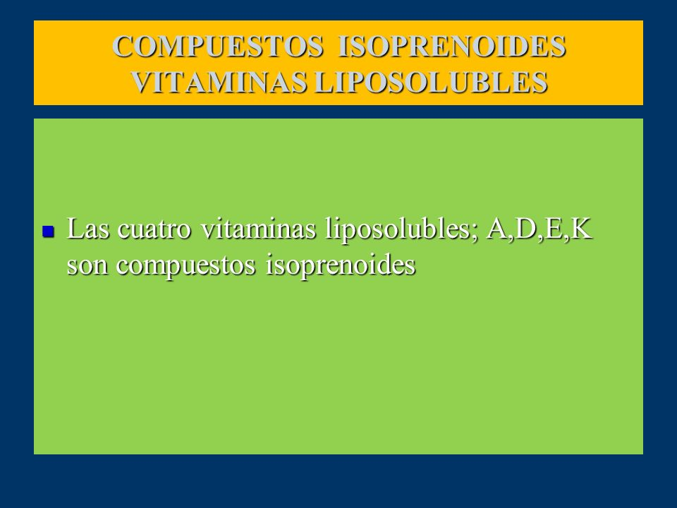 COMPUESTOS ISOPRENOIDES VITAMINAS LIPOSOLUBLES Las cuatro vitaminas liposolubles; A,D,E,K son compuestos isoprenoides Las cuatro vitaminas liposoluble