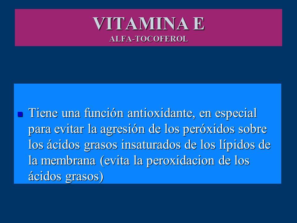 VITAMINA E ALFA-TOCOFEROL Tiene una función antioxidante, en especial para evitar la agresión de los peróxidos sobre los ácidos grasos insaturados de