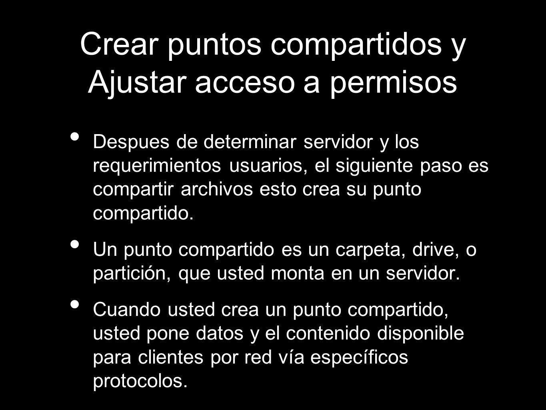 Crear puntos compartidos y Ajustar acceso a permisos Despues de determinar servidor y los requerimientos usuarios, el siguiente paso es compartir arch