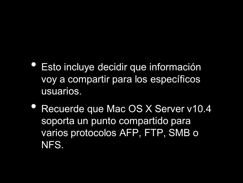Esto incluye decidir que información voy a compartir para los específicos usuarios. Recuerde que Mac OS X Server v10.4 soporta un punto compartido par