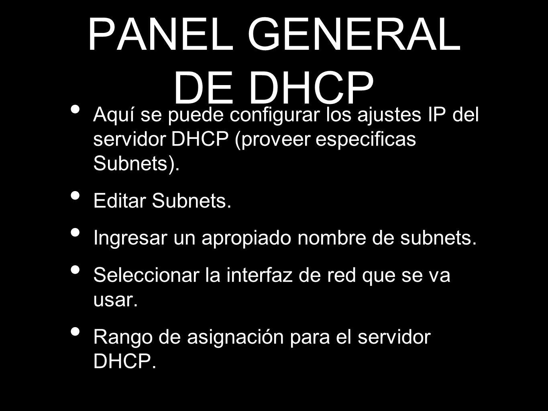 PANEL GENERAL DE DHCP Aquí se puede configurar los ajustes IP del servidor DHCP (proveer especificas Subnets). Editar Subnets. Ingresar un apropiado n