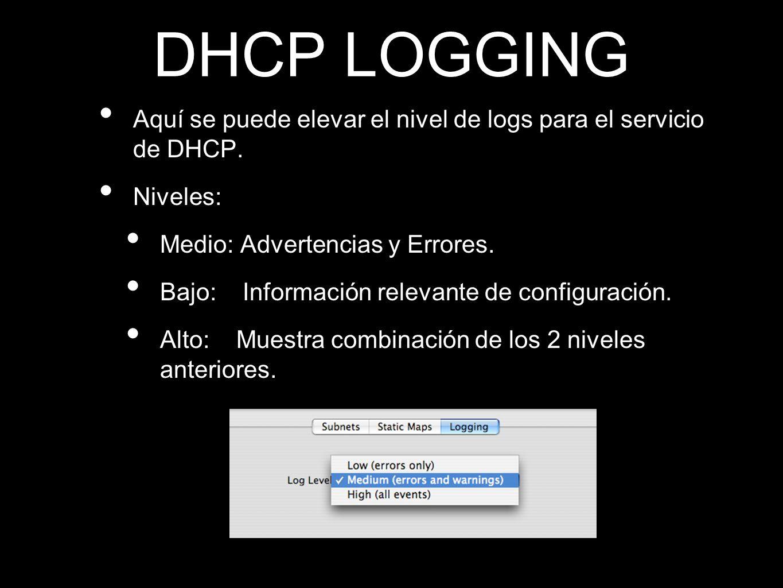 DHCP LOGGING Aquí se puede elevar el nivel de logs para el servicio de DHCP. Niveles: Medio: Advertencias y Errores. Bajo: Información relevante de co