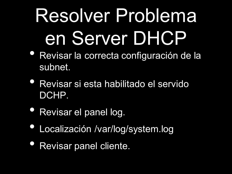 Resolver Problema en Server DHCP Revisar la correcta configuración de la subnet. Revisar si esta habilitado el servido DCHP. Revisar el panel log. Loc