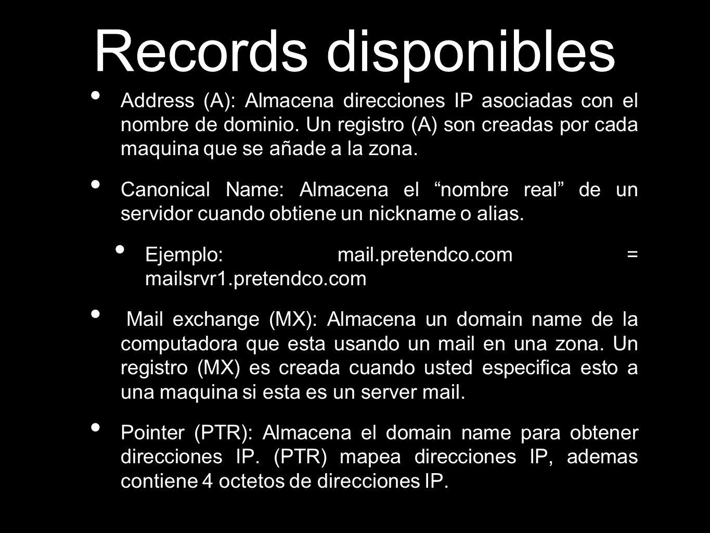 Records disponibles Address (A): Almacena direcciones IP asociadas con el nombre de dominio. Un registro (A) son creadas por cada maquina que se añade