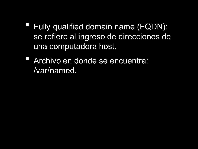 Fully qualified domain name (FQDN): se refiere al ingreso de direcciones de una computadora host. Archivo en donde se encuentra: /var/named.