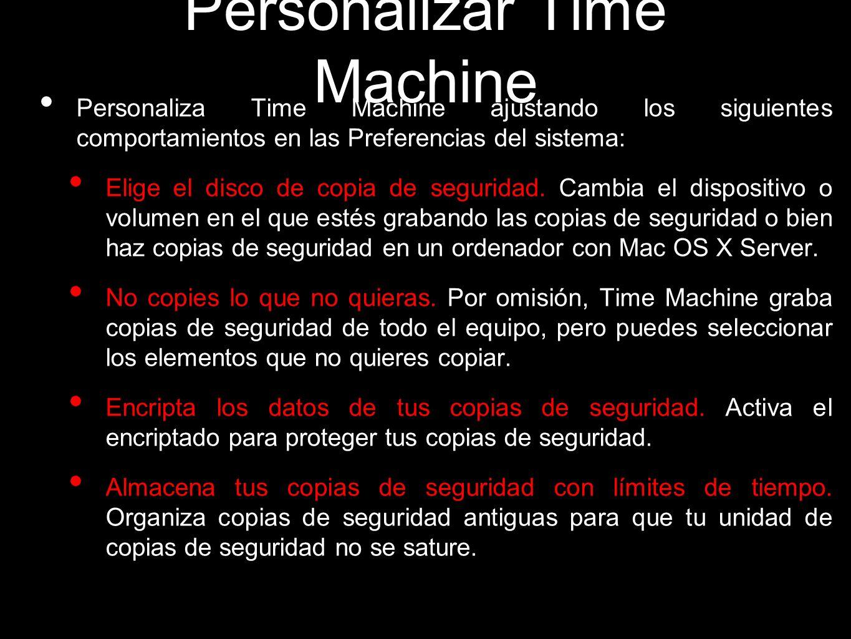Personalizar Time Machine Personaliza Time Machine ajustando los siguientes comportamientos en las Preferencias del sistema: Elige el disco de copia d