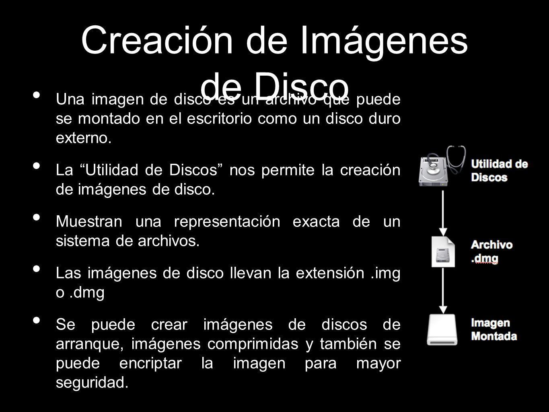 Creación de Imágenes de Disco Una imagen de disco es un archivo que puede se montado en el escritorio como un disco duro externo. La Utilidad de Disco