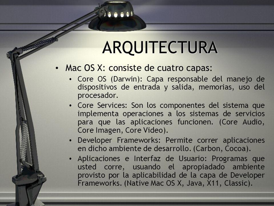 ARQUITECTURA Mac OS X: consiste de cuatro capas: Core OS (Darwin): Capa responsable del manejo de dispositivos de entrada y salida, memorias, uso del