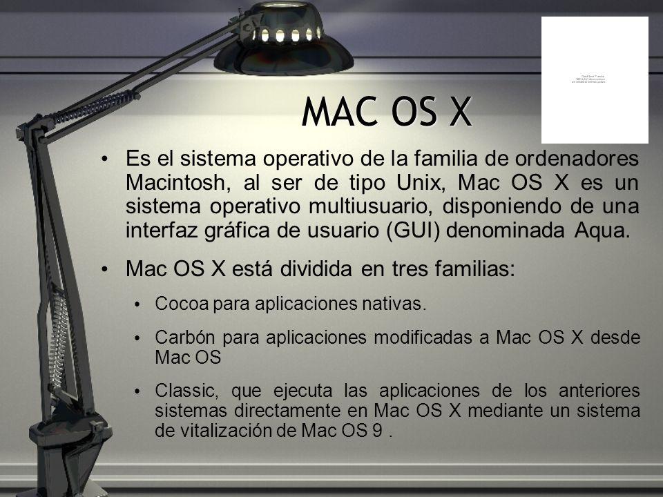 MAC OS X Es el sistema operativo de la familia de ordenadores Macintosh, al ser de tipo Unix, Mac OS X es un sistema operativo multiusuario, disponien