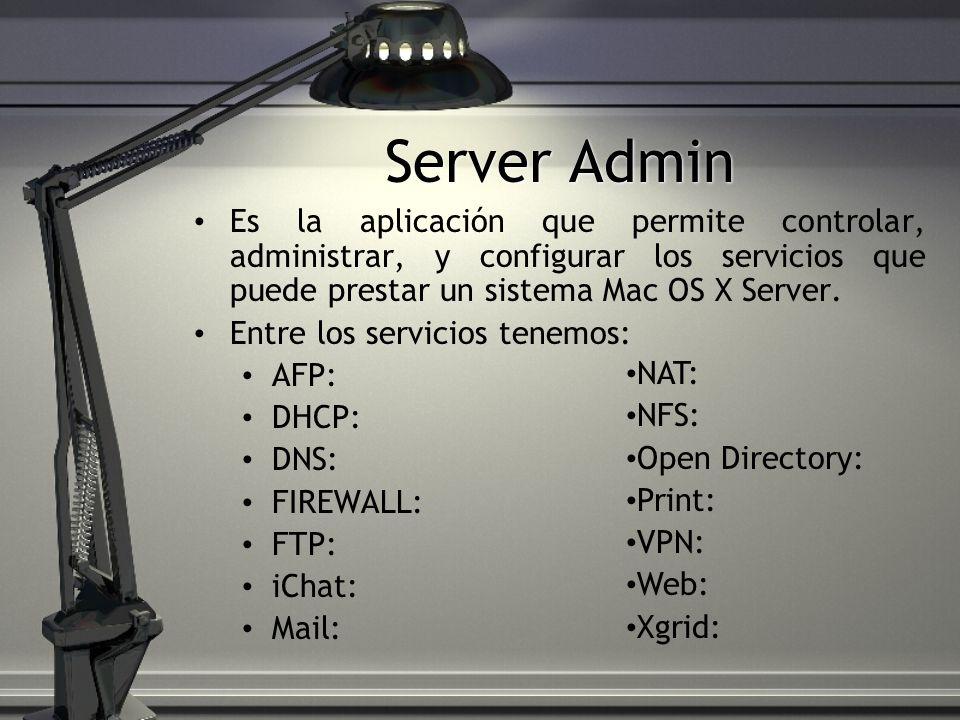 Server Admin Es la aplicación que permite controlar, administrar, y configurar los servicios que puede prestar un sistema Mac OS X Server. Entre los s