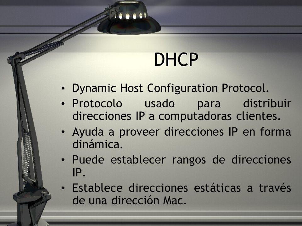 DHCP Dynamic Host Configuration Protocol. Protocolo usado para distribuir direcciones IP a computadoras clientes. Ayuda a proveer direcciones IP en fo