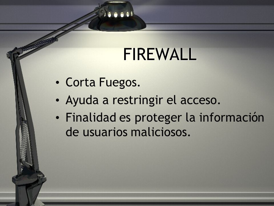 FIREWALL Corta Fuegos. Ayuda a restringir el acceso. Finalidad es proteger la información de usuarios maliciosos.