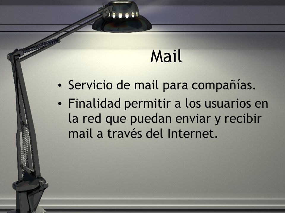 Mail Servicio de mail para compañías. Finalidad permitir a los usuarios en la red que puedan enviar y recibir mail a través del Internet.