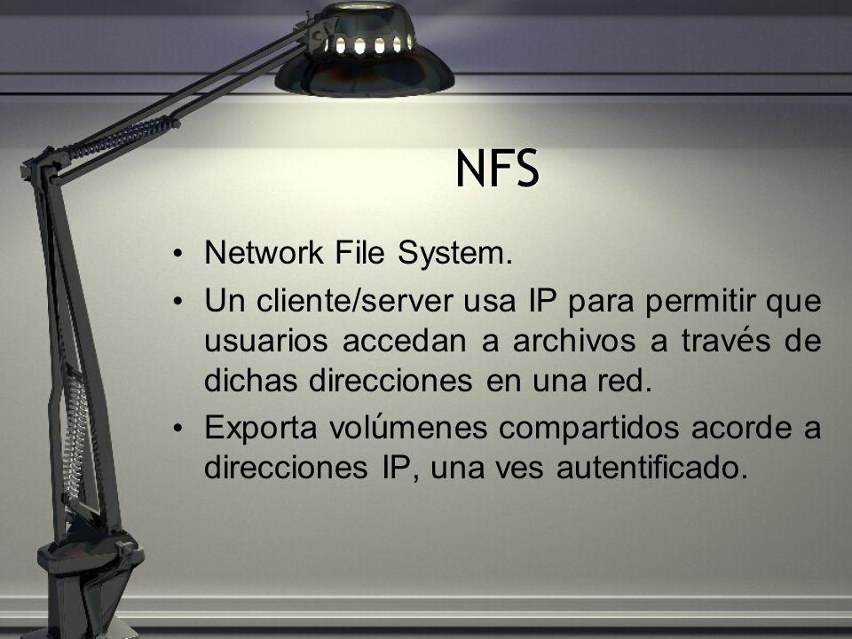 NFS Network File System. Un cliente/server usa IP para permitir que usuarios accedan a archivos a trav é s de dichas direcciones en una red. Exporta v