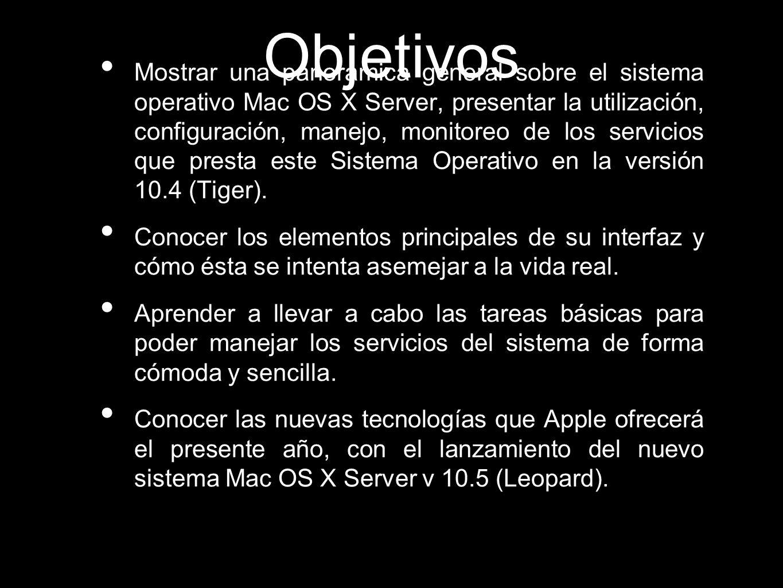 Objetivos Mostrar una panorámica general sobre el sistema operativo Mac OS X Server, presentar la utilización, configuración, manejo, monitoreo de los