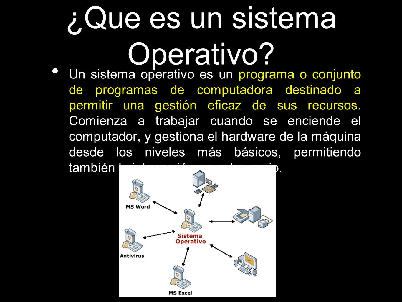 ¿Que es un sistema Operativo? Un sistema operativo es un programa o conjunto de programas de computadora destinado a permitir una gestión eficaz de su