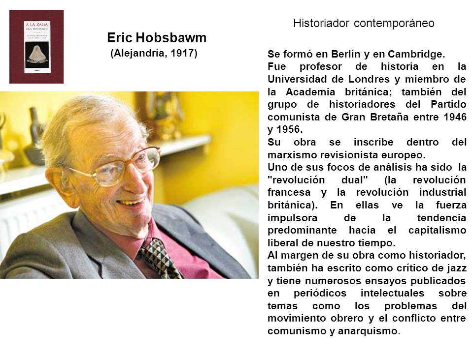 Eric Hobsbawm (Alejandría, 1917) Historiador contemporáneo Se formó en Berlín y en Cambridge. Fue profesor de historia en la Universidad de Londres y