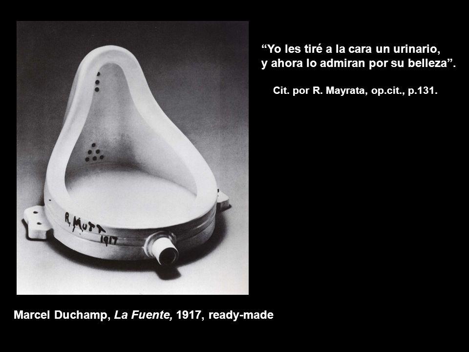 Marcel Duchamp, La Fuente, 1917, ready-made Yo les tiré a la cara un urinario, y ahora lo admiran por su belleza. Cit. por R. Mayrata, op.cit., p.131.