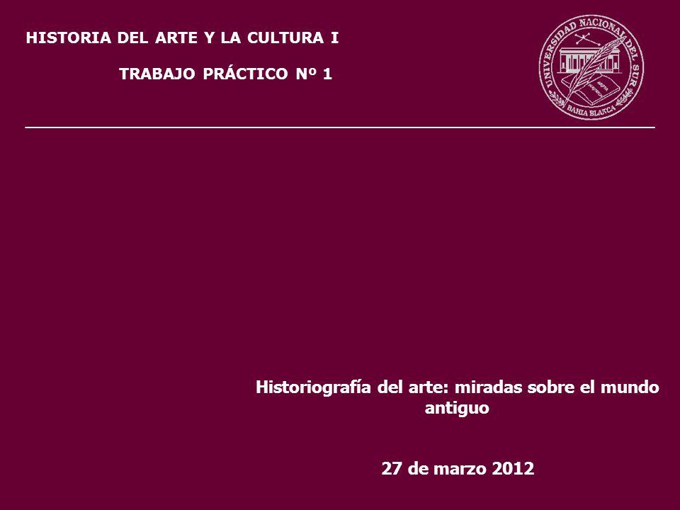 HISTORIA DEL ARTE Y LA CULTURA I TRABAJO PRÁCTICO Nº 1 Historiografía del arte: miradas sobre el mundo antiguo 27 de marzo 2012 ______________________