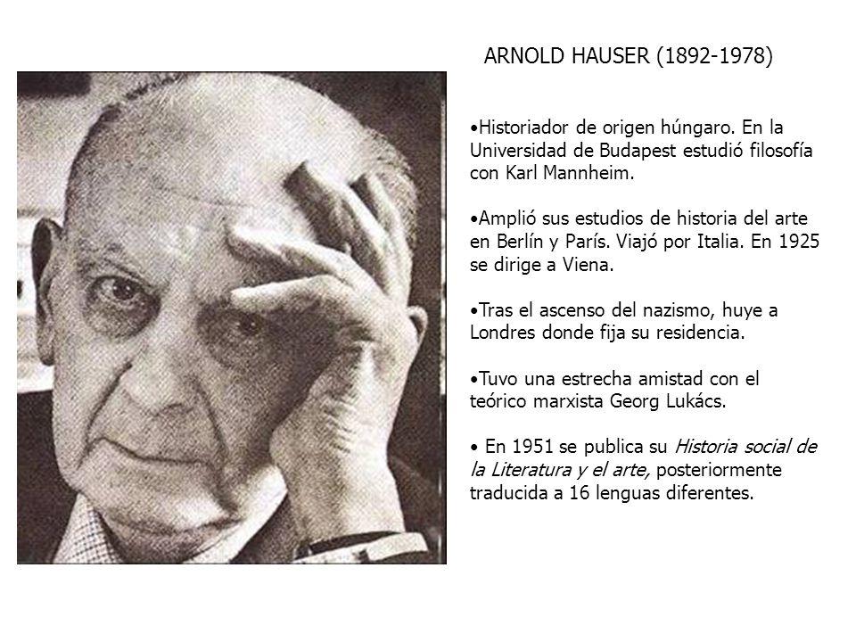 ARNOLD HAUSER (1892-1978) Historiador de origen húngaro. En la Universidad de Budapest estudió filosofía con Karl Mannheim. Amplió sus estudios de his